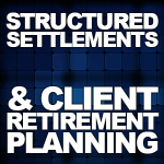 Structured Settlements and Client Retirement Planning