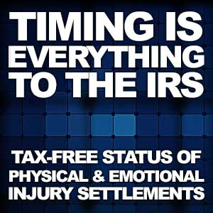 Tax-Free Status of Physical and Emotional Injury Settlements—Timing Is Everything To The IRS