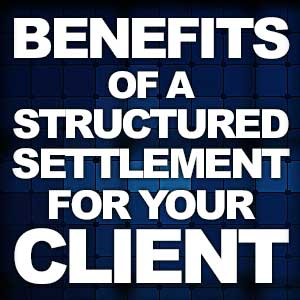 Benefits of a Structured Settlement for your Client