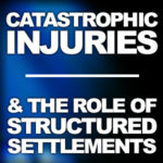 Catastrophic Injuries and the Role of Structured Settlements