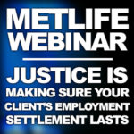 New MetLife Webinar:  Justice is Making Sure Your Client's Employment Settlement Lasts
