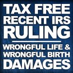 Image showing title of post. IRS Rules Wrongful Life Damages Are Tax Free - by Robert Wood