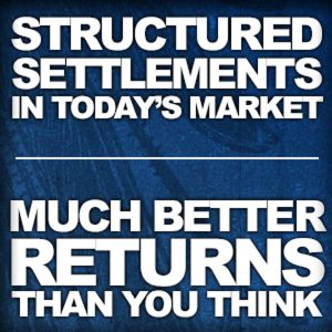 Structured Settlements In Today's Market-The Returns Are Much Better Than You Think