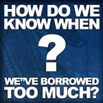 How Do We Know When We've Borrowed Too Much?